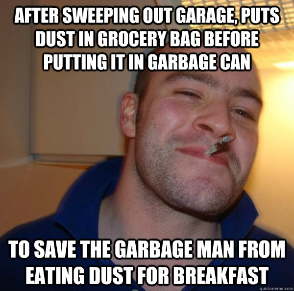 after sweeping out garage, Puts dust in grocery bag before putting it in garbage can to save the garbage man from eating dust for breakfast - after sweeping out garage, Puts dust in grocery bag before putting it in garbage can to save the garbage man from eating dust for breakfast  Misc