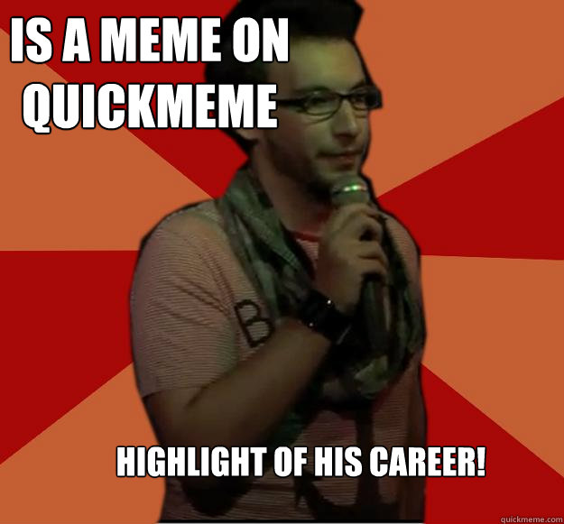 is a meme on quickmeme highlight of his career! - is a meme on quickmeme highlight of his career!  Failed Stand Up Guy