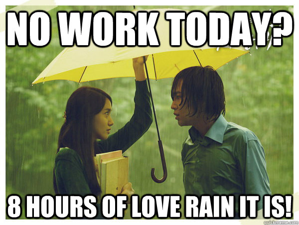 no work today? 8 hours of love rain it is! - no work today? 8 hours of love rain it is!  unemployed fail