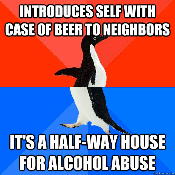 Introduces self with case of beer to neighbors  It's a half-way house for alcohol abuse - Introduces self with case of beer to neighbors  It's a half-way house for alcohol abuse  Socially Awesome Awkward Penguin