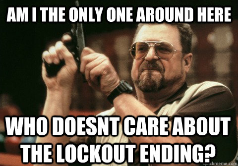 Am I the only one around here who doesnt care about the lockout ending? - Am I the only one around here who doesnt care about the lockout ending?  Am I the only one