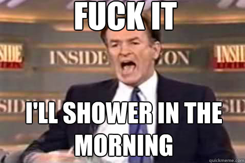 fuck it I'll shower in the morning - fuck it I'll shower in the morning  Fuck It Bill OReilly