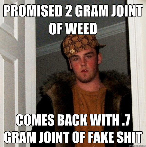 Promised 2 gram joint of weed Comes back with .7 gram joint of fake shit - Promised 2 gram joint of weed Comes back with .7 gram joint of fake shit  Scumbag Steve