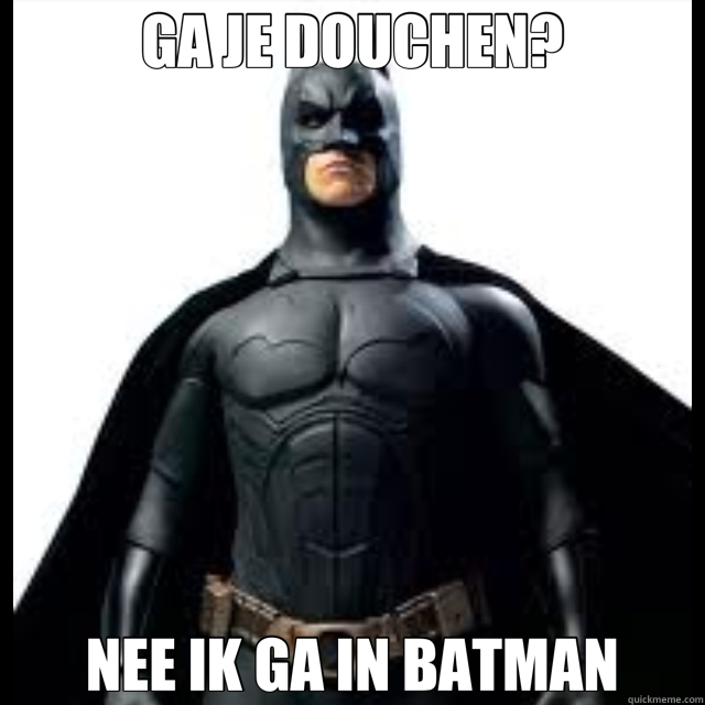 GA JE DOUCHEN? NEE IK GA IN BATMAN