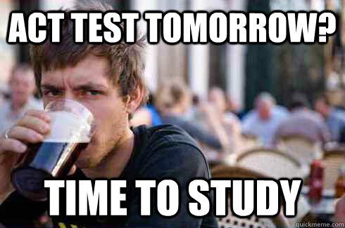 98c84993008a35ae92775cda8f6b63fb57039faa50a5d3c789659a493e6630a8 act test tomorrow? time to study lazy college senior quickmeme