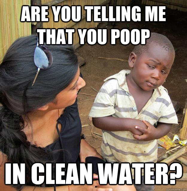 Are you telling me that you poop in clean water?