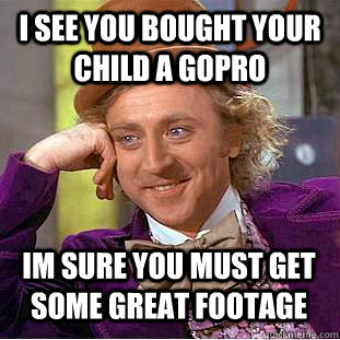 I see you bought your child a gopro Im sure you must get some great footage - I see you bought your child a gopro Im sure you must get some great footage  Condescending Wonka