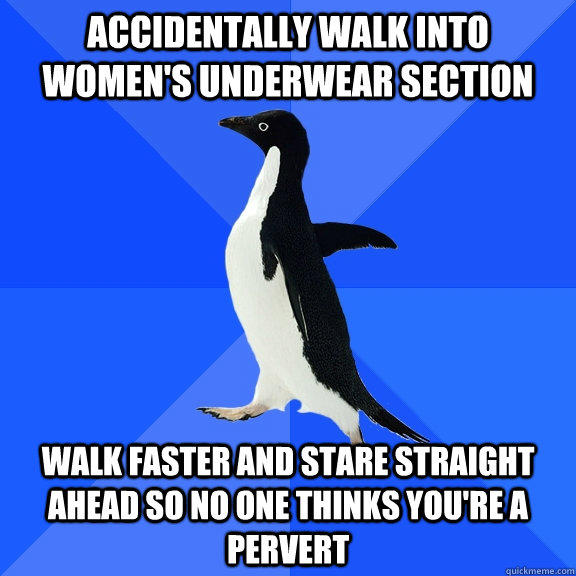 Accidentally walk into women's underwear section Walk faster and stare straight ahead so no one thinks you're a pervert - Accidentally walk into women's underwear section Walk faster and stare straight ahead so no one thinks you're a pervert  Socially Awkward Penguin