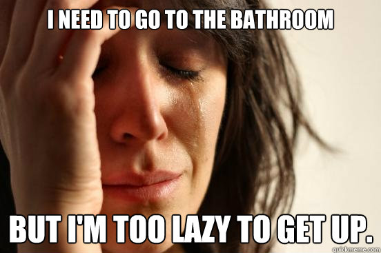 I need to go to the bathroom But I'm too lazy to get up. - I need to go to the bathroom But I'm too lazy to get up.  First World Problems
