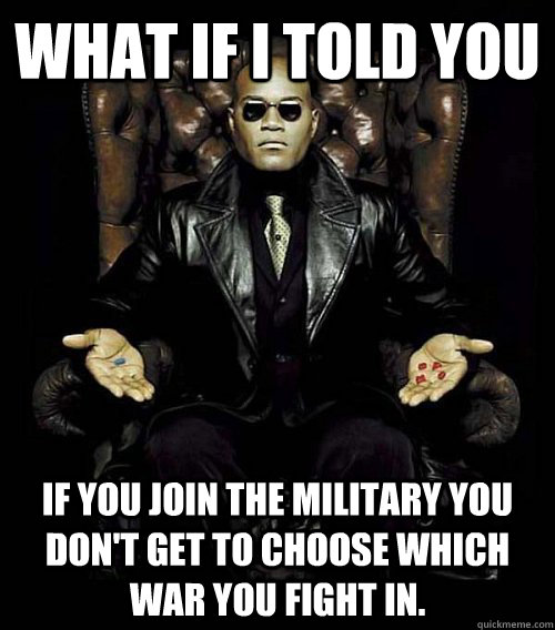 What if I told you If you join the military you don't get to choose which war you fight in. - What if I told you If you join the military you don't get to choose which war you fight in.  Misc