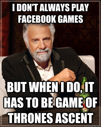 I don't always play facebook games but when I do, it has to be game of thrones ascent - I don't always play facebook games but when I do, it has to be game of thrones ascent  The Most Interesting Man In The World