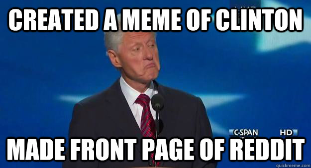 Created a Meme of Clinton Made Front Page of Reddit - Created a Meme of Clinton Made Front Page of Reddit  Not Bad.