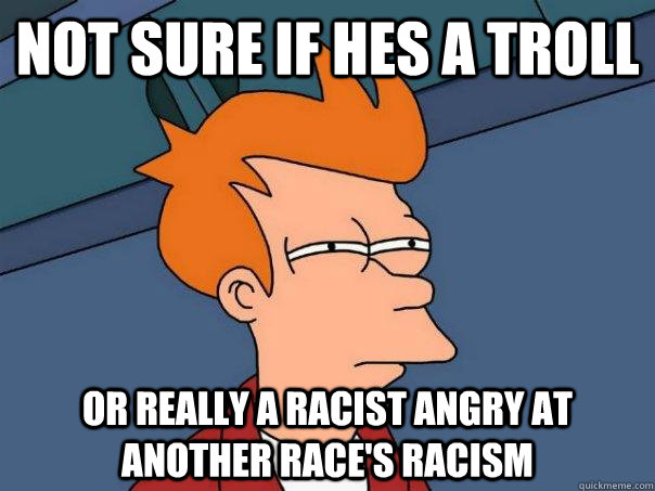 Not sure if hes a troll or really a racist angry at another race's racism - Not sure if hes a troll or really a racist angry at another race's racism  Futurama Fry