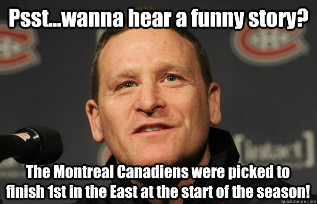 Psst...wanna hear a funny story? The Montreal Canadiens were picked to finish 1st in the East at the start of the season! - Psst...wanna hear a funny story? The Montreal Canadiens were picked to finish 1st in the East at the start of the season!  Dumbass Randy Cunneyworth
