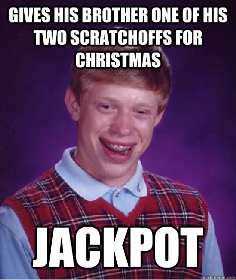 Gives his brother one of his two scratchoffs for christmas Jackpot - Gives his brother one of his two scratchoffs for christmas Jackpot  Bad Luck Brian
