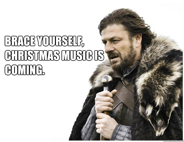 Brace yourself,  Christmas music is coming. - Brace yourself,  Christmas music is coming.  Imminent Ned