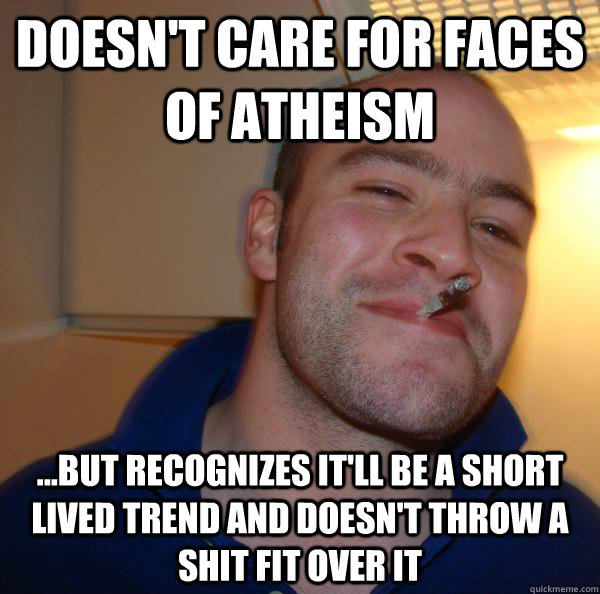 Doesn't care for faces of atheism ...but recognizes it'll be a short lived trend and doesn't throw a shit fit over it - Doesn't care for faces of atheism ...but recognizes it'll be a short lived trend and doesn't throw a shit fit over it  Misc
