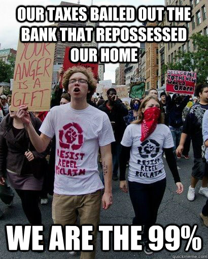 our taxes bailed out the bank that repossessed our home we are the 99%