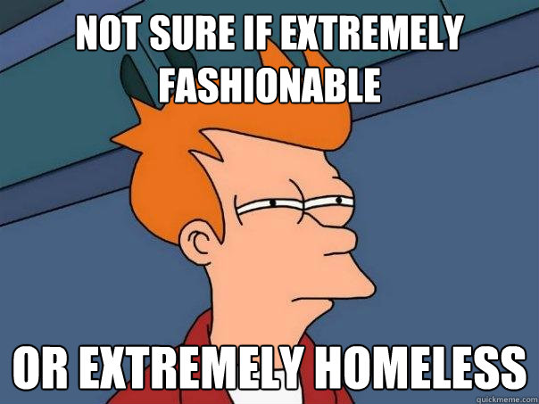 Not sure if extremely fashionable Or extremely homeless - Not sure if extremely fashionable Or extremely homeless  Futurama Fry