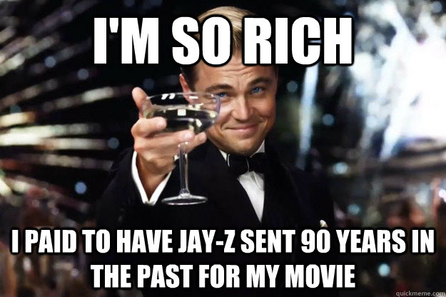 I'm so rich I paid to have Jay-Z sent 90 years in the past for my movie
