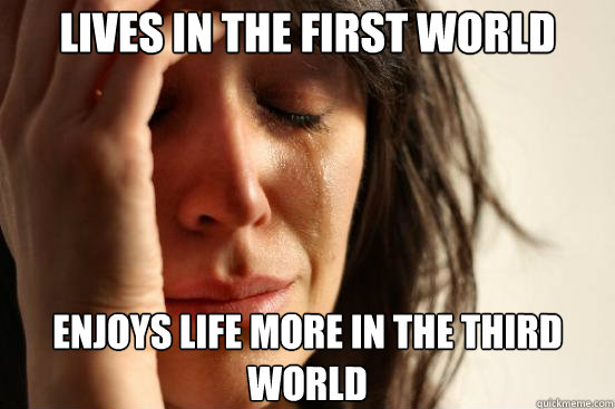 Lives in the first world Enjoys life more in the third world - Lives in the first world Enjoys life more in the third world  First World Problems
