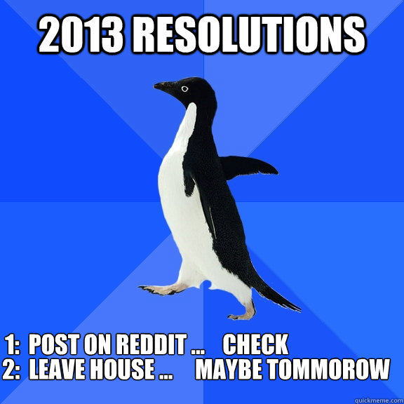 2013 Resolutions  1:  Post on reddit ...    Check 2:  Leave house ...     maybe tommorow  - 2013 Resolutions  1:  Post on reddit ...    Check 2:  Leave house ...     maybe tommorow   Socially Awkward Penguin