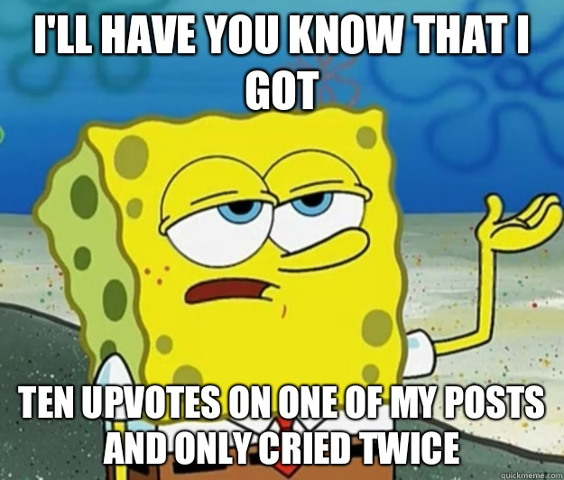 I'll have you know that I got Ten upvotes on one of my posts and only cried twice - I'll have you know that I got Ten upvotes on one of my posts and only cried twice  Tough Spongebob