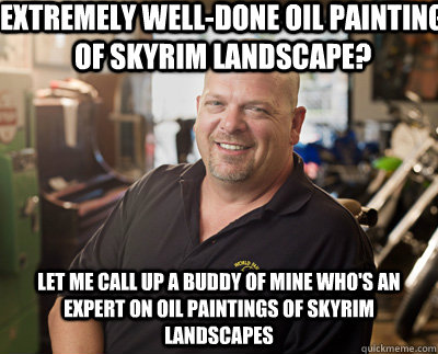 Extremely well-done oil painting of Skyrim landscape? Let me call up a buddy of mine who's an expert on oil paintings of skyrim landscapes  Pawn Stars