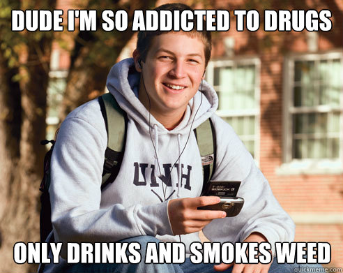 Dude i'm so addicted to drugs   only drinks and smokes weed - Dude i'm so addicted to drugs   only drinks and smokes weed  College Freshman