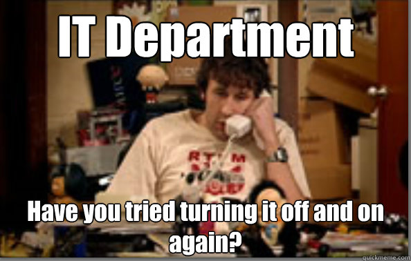 IT Department Have you tried turning it off and on again?