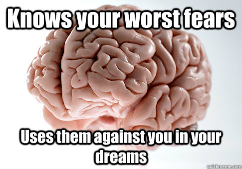 Knows your worst fears Uses them against you in your dreams  - Knows your worst fears Uses them against you in your dreams   Scumbag Brain