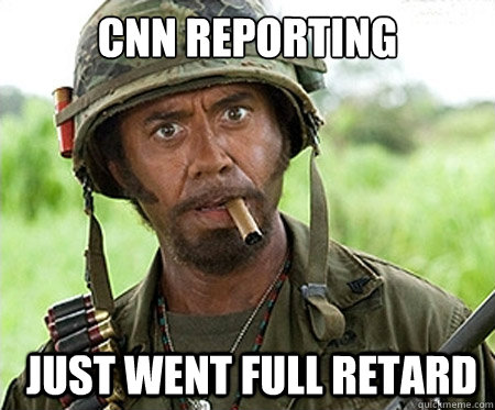 CNN reporting  just went full retard - CNN reporting  just went full retard  Full retard
