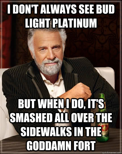 I don't always see bud light platinum but when I do, it's smashed all over the sidewalks in the goddamn fort - I don't always see bud light platinum but when I do, it's smashed all over the sidewalks in the goddamn fort  The Most Interesting Man In The World