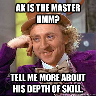 AK is the master hmm? tell me more about his depth of skill. - AK is the master hmm? tell me more about his depth of skill.  Condescending Wonka