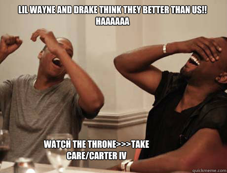 Lil WAyne and drake think they better than us!! HAAAAAA WATCH THE THRONE>>>TAKE CARE/CARTER IV - Lil WAyne and drake think they better than us!! HAAAAAA WATCH THE THRONE>>>TAKE CARE/CARTER IV  Jay-Z and Kanye West laughing