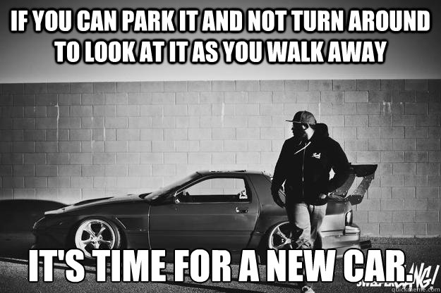 if you can park it and not turn around to look at it as you walk away it's time for a new car. - if you can park it and not turn around to look at it as you walk away it's time for a new car.  look back at it