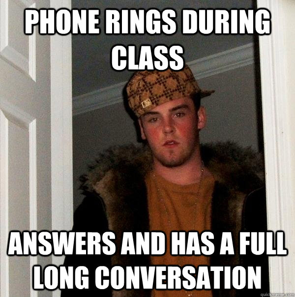 Phone rings during class Answers and has a full long conversation  - Phone rings during class Answers and has a full long conversation   Scumbag Steve