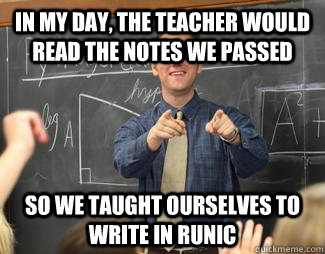 In my day, the teacher would read the notes we passed So we taught ourselves to write in runic