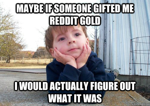 Maybe if someone gifted me reddit gold I would actually figure out what it was - Maybe if someone gifted me reddit gold I would actually figure out what it was  Misc