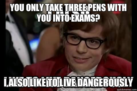 You only take three pens with you into exams? I also like to live dangerously  I also like to live dangerously