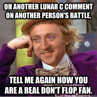 Oh another lunar c comment on another person's battle, tell me again how you are a real Don't flop fan.