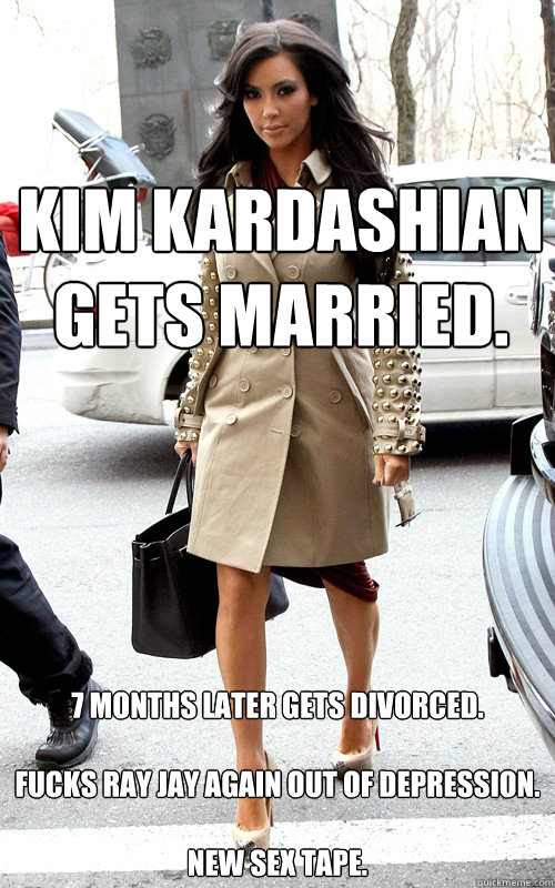 Kim Kardashian gets married.  7 months later gets divorced.  fucks Ray Jay again out of depression.  NEW SEX TAPE.