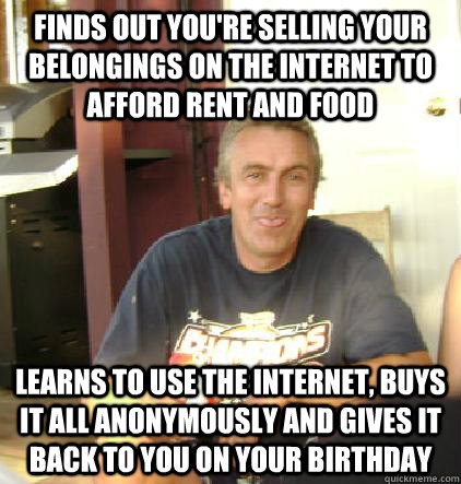 Finds out you're selling your belongings on the internet to afford rent and food learns to use the internet, buys it all anonymously and gives it back to you on your birthday - Finds out you're selling your belongings on the internet to afford rent and food learns to use the internet, buys it all anonymously and gives it back to you on your birthday  Misc