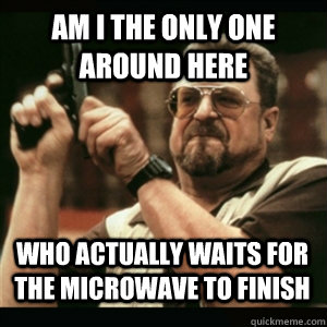 Am i the only one around here WHO ACTUALLY WAITS FOR THE MICROWAVE TO FINISH - Am i the only one around here WHO ACTUALLY WAITS FOR THE MICROWAVE TO FINISH  Misc