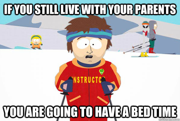 If you still live with your parents You are going to have a bed time - If you still live with your parents You are going to have a bed time  Southpark Instructor
