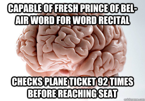 Capable of Fresh Prince of Bel-Air word for word recital  Checks plane ticket 92 times before reaching seat - Capable of Fresh Prince of Bel-Air word for word recital  Checks plane ticket 92 times before reaching seat  Scumbag Brain