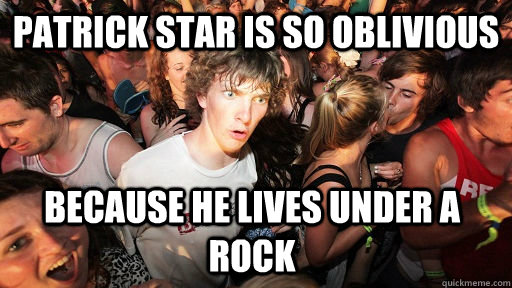 Patrick Star is so oblivious because he lives under a rock  - Patrick Star is so oblivious because he lives under a rock   Sudden Clarity Clarence