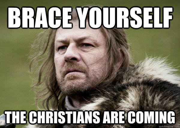 BRACE YOURSELF THE CHRISTIANS ARE COMING