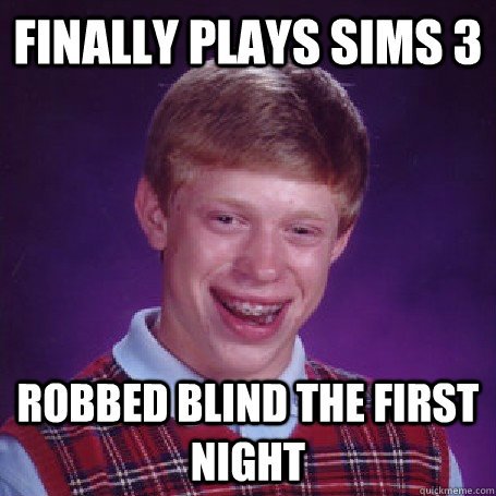 finally plays sims 3 robbed blind the first night - finally plays sims 3 robbed blind the first night  BadLuck Brian
