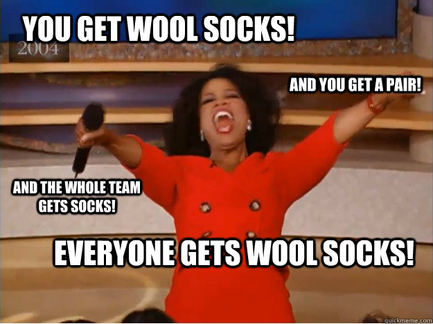 You get wool Socks! everyone gets wool socks! and you get a pair! and the whole team gets socks! - You get wool Socks! everyone gets wool socks! and you get a pair! and the whole team gets socks!  oprah you get a car